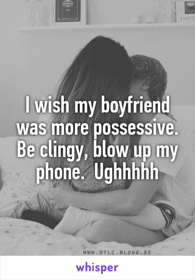 I wish my boyfriend was more possessive. Be clingy, blow up my phone.  Ughhhhh
