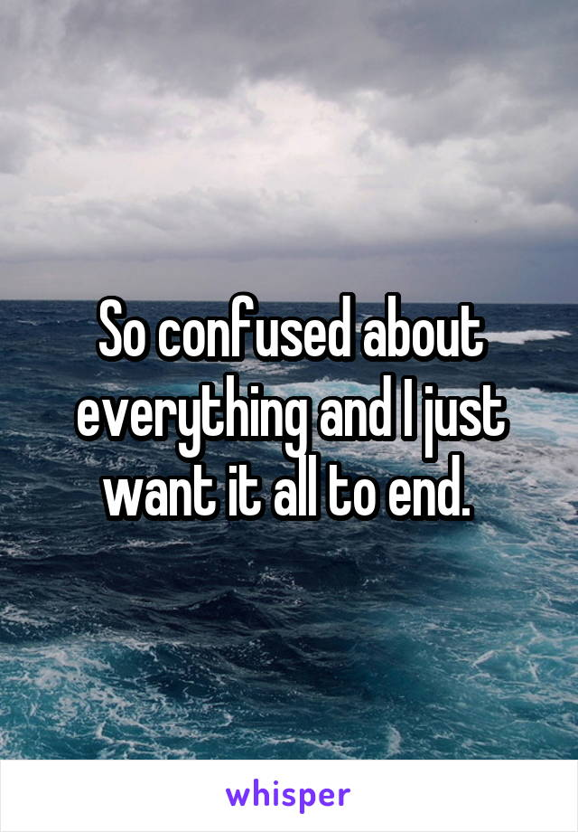 So confused about everything and I just want it all to end.
