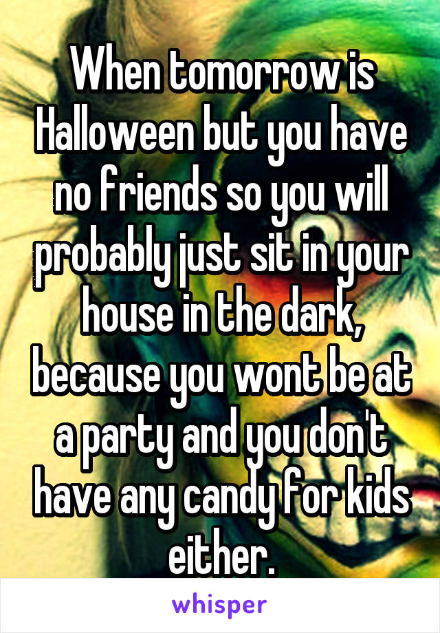 When tomorrow is Halloween but you have no friends so you will probably just sit in your house in the dark, because you wont be at a party and you don't have any candy for kids either.