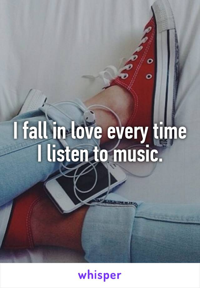 I fall in love every time I listen to music.
