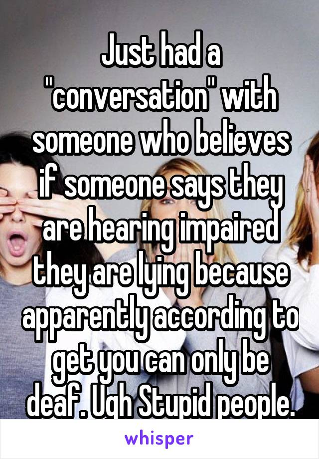 """Just had a """"conversation"""" with someone who believes if someone says they are hearing impaired they are lying because apparently according to get you can only be deaf. Ugh Stupid people."""