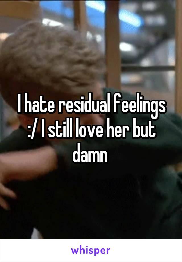 I hate residual feelings :/ I still love her but damn