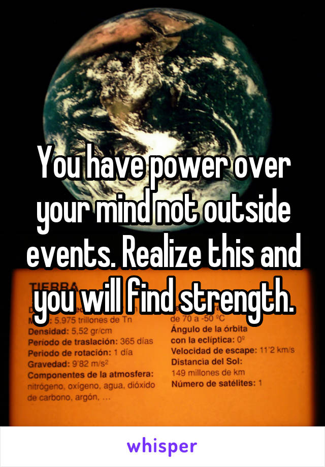 You have power over your mind not outside events. Realize this and you will find strength.