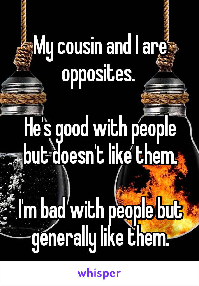 My cousin and I are opposites.   He's good with people but doesn't like them.  I'm bad with people but generally like them.