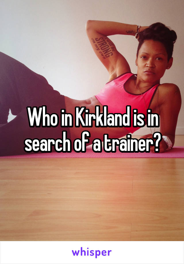 Who in Kirkland is in search of a trainer?
