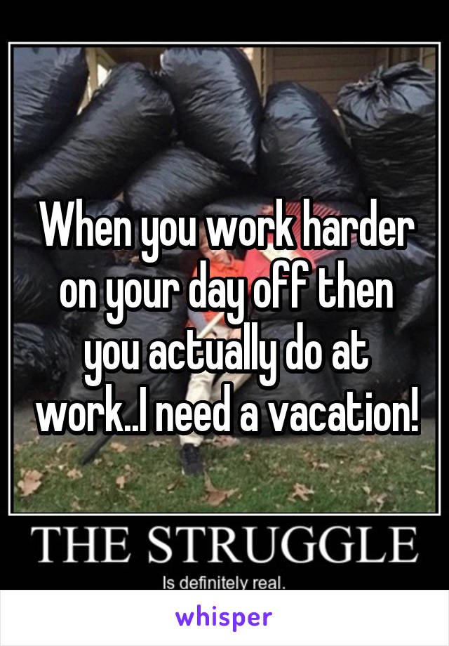 When you work harder on your day off then you actually do at work..I need a vacation!