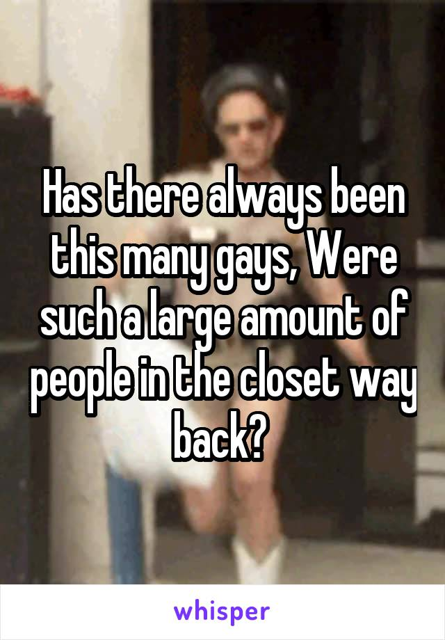 Has there always been this many gays, Were such a large amount of people in the closet way back?