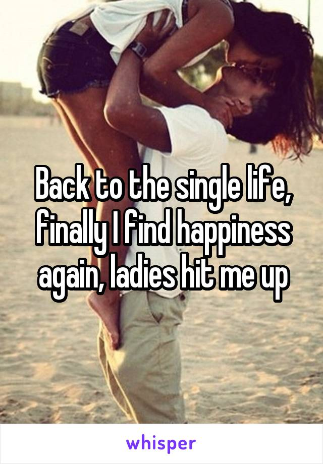Back to the single life, finally I find happiness again, ladies hit me up