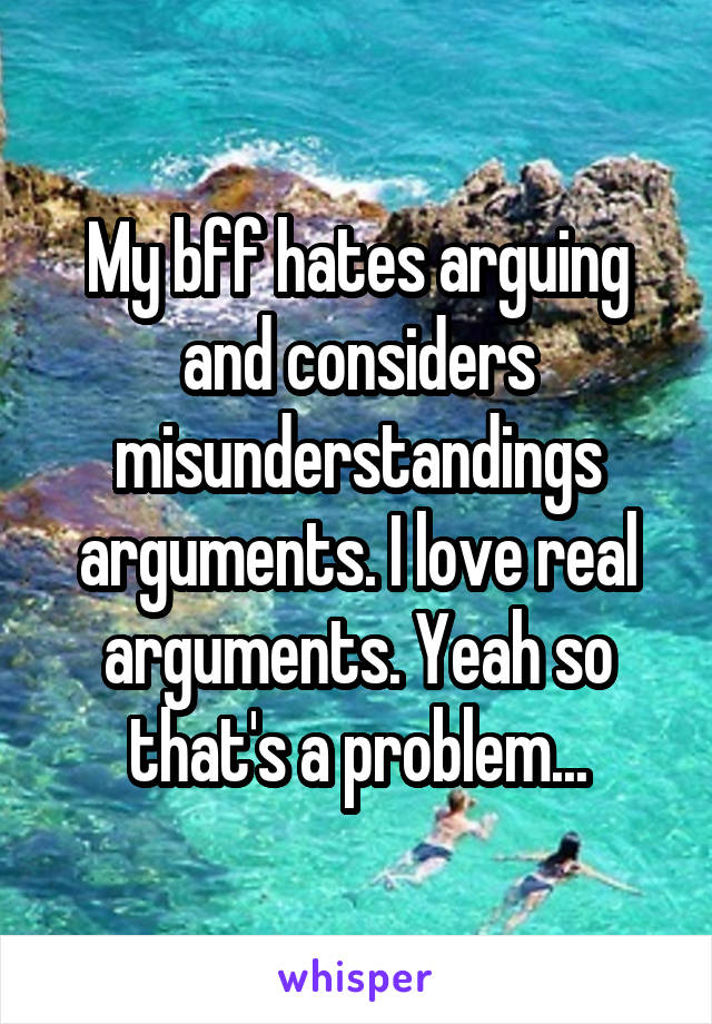My bff hates arguing and considers misunderstandings arguments. I love real arguments. Yeah so that's a problem...