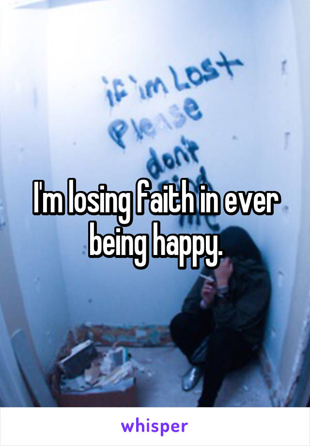 I'm losing faith in ever being happy.