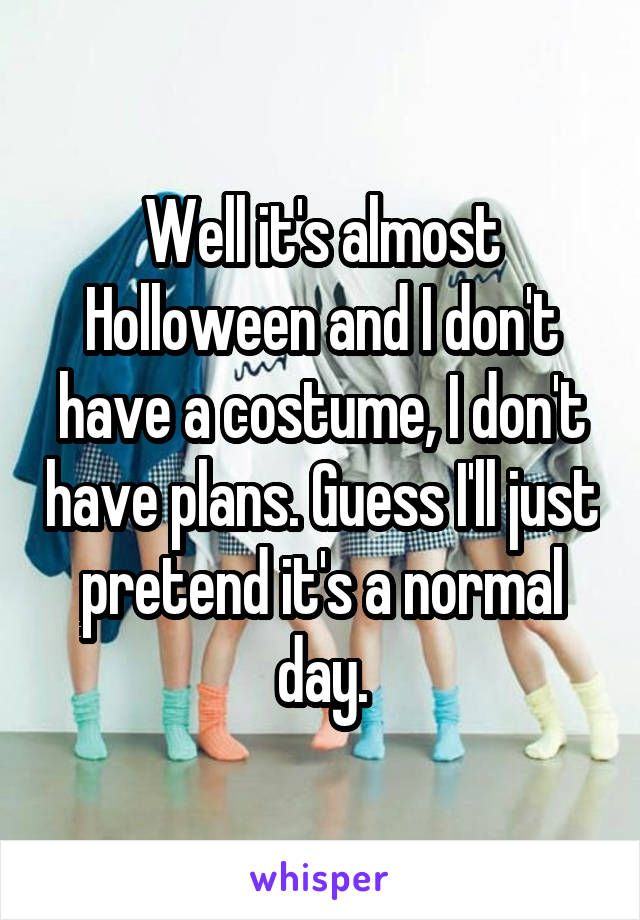 Well it's almost Holloween and I don't have a costume, I don't have plans. Guess I'll just pretend it's a normal day.
