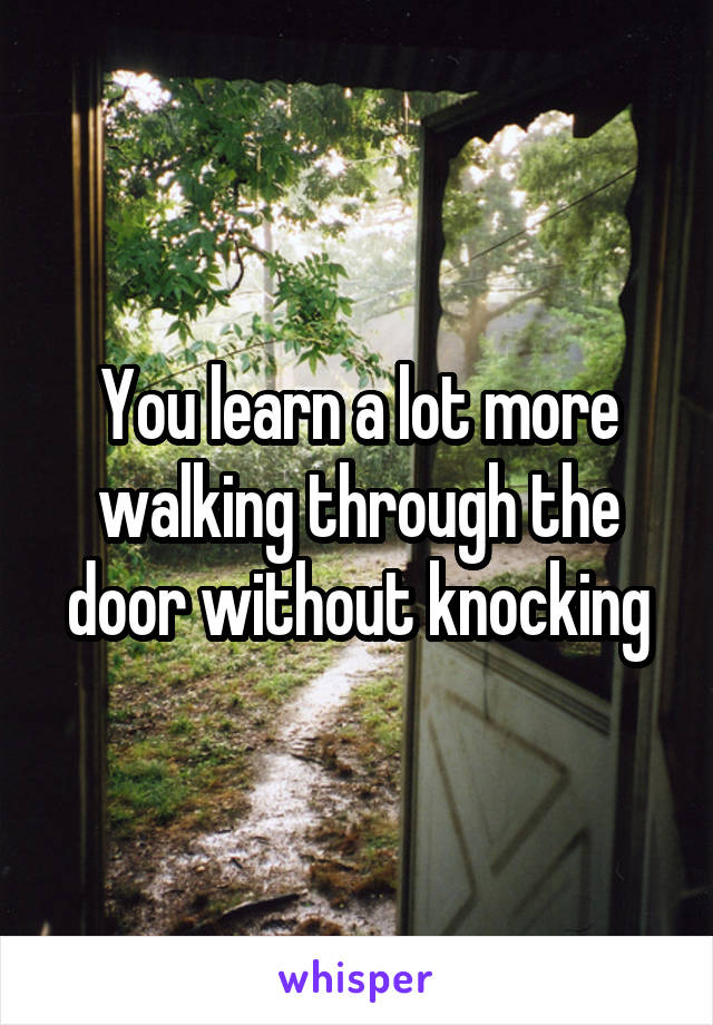 You learn a lot more walking through the door without knocking