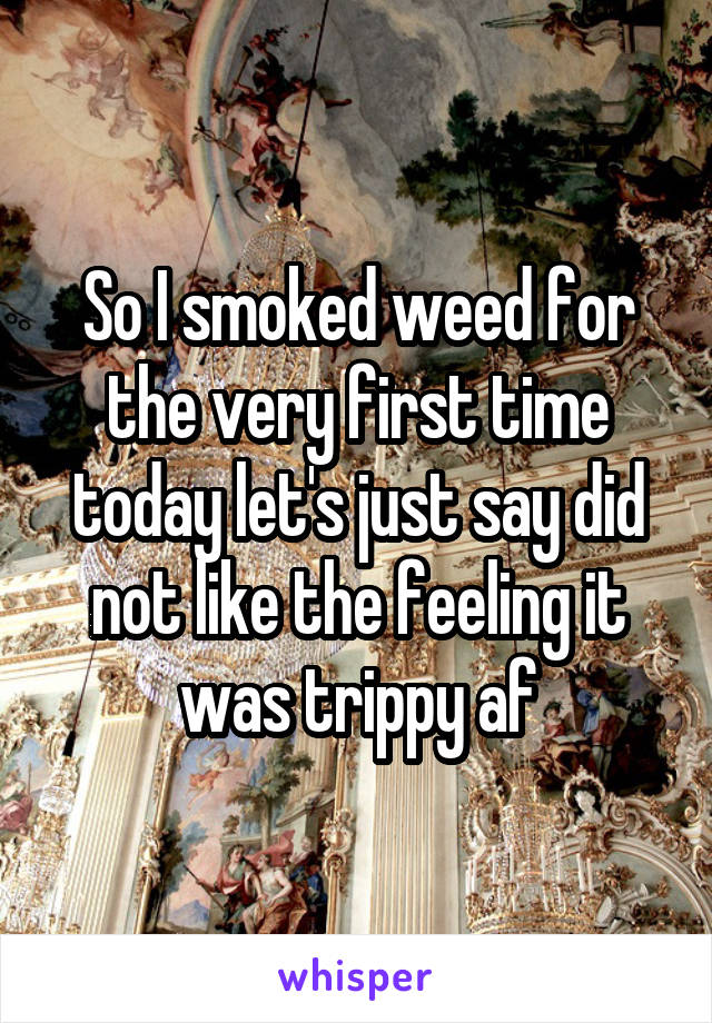So I smoked weed for the very first time today let's just say did not like the feeling it was trippy af