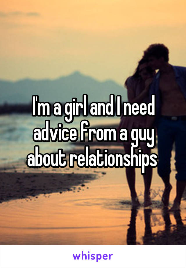 I'm a girl and I need advice from a guy about relationships