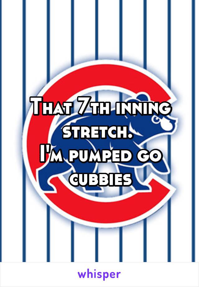 That 7th inning stretch.  I'm pumped go cubbies