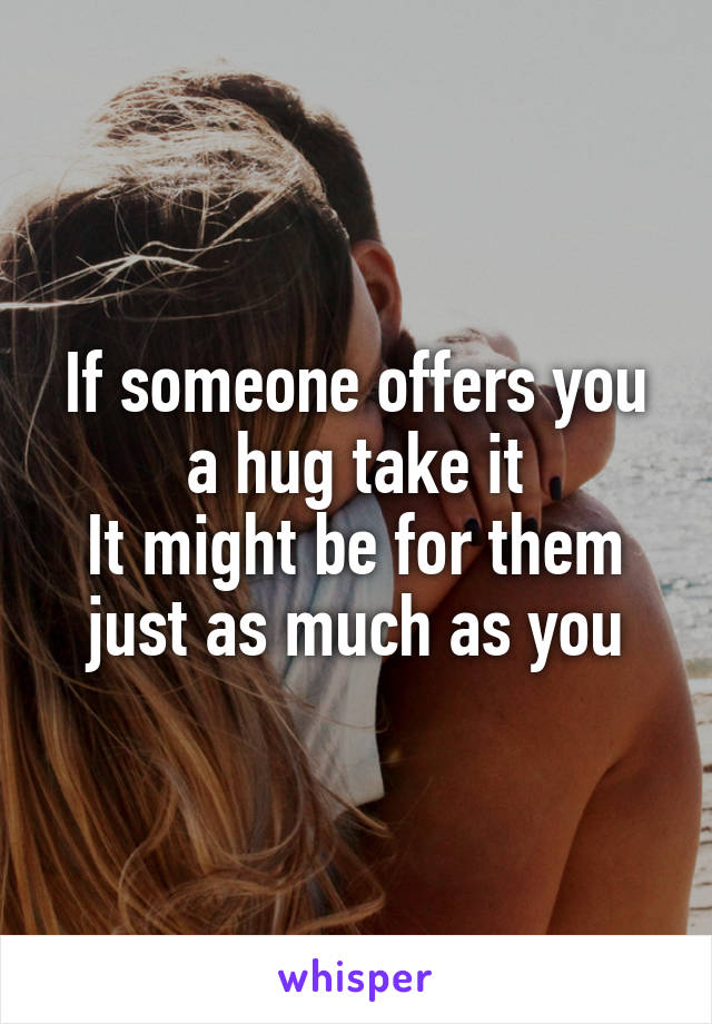 If someone offers you a hug take it It might be for them just as much as you