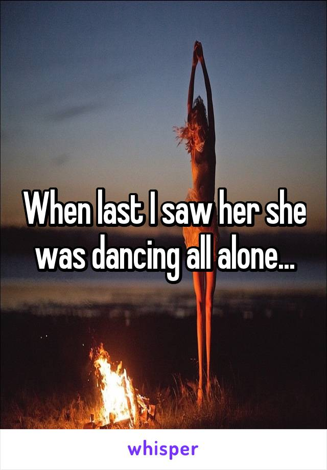 When last I saw her she was dancing all alone...