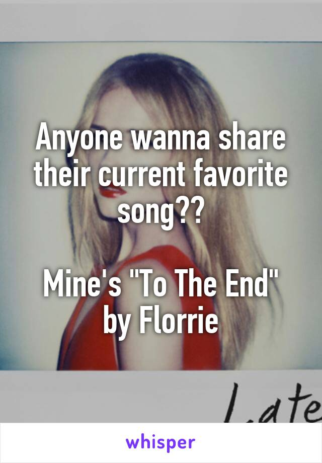 """Anyone wanna share their current favorite song??  Mine's """"To The End"""" by Florrie"""