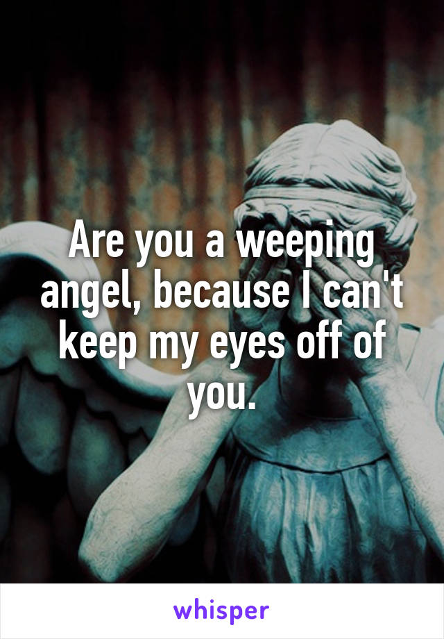 Are you a weeping angel, because I can't keep my eyes off of you.