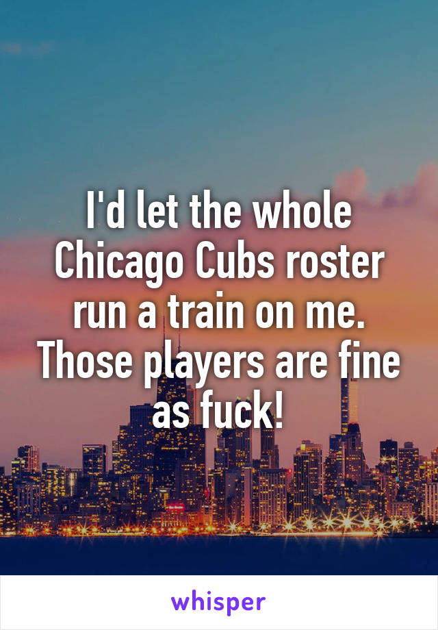 I'd let the whole Chicago Cubs roster run a train on me. Those players are fine as fuck!