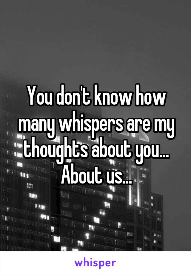 You don't know how many whispers are my thoughts about you... About us...