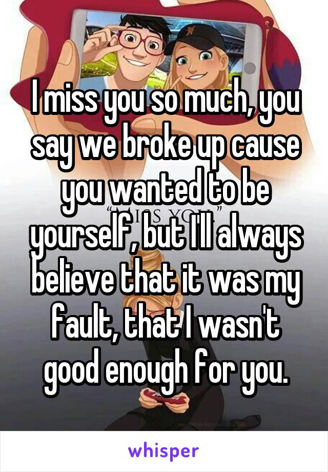 I miss you so much, you say we broke up cause you wanted to be yourself, but I'll always believe that it was my fault, that I wasn't good enough for you.