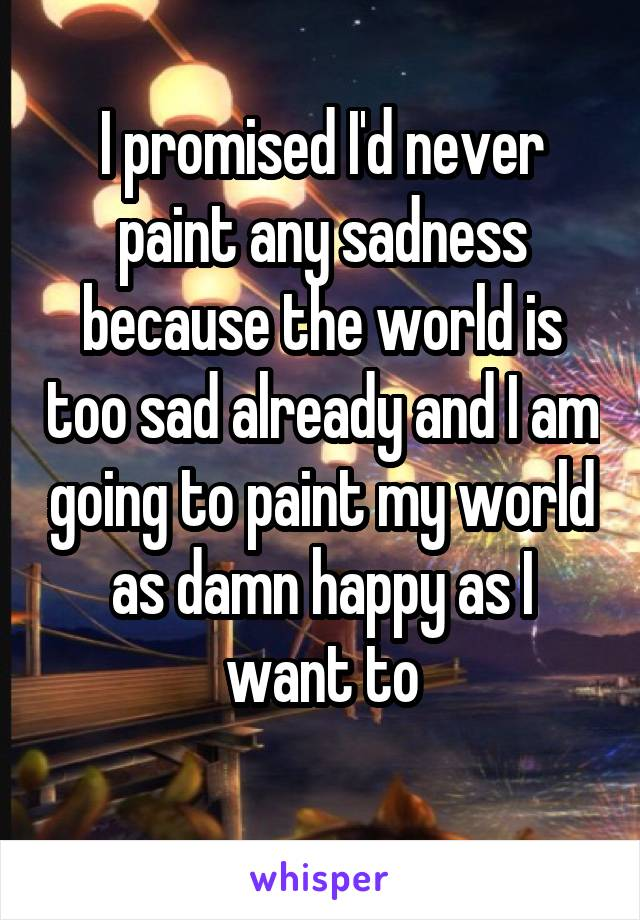 I promised I'd never paint any sadness because the world is too sad already and I am going to paint my world as damn happy as I want to