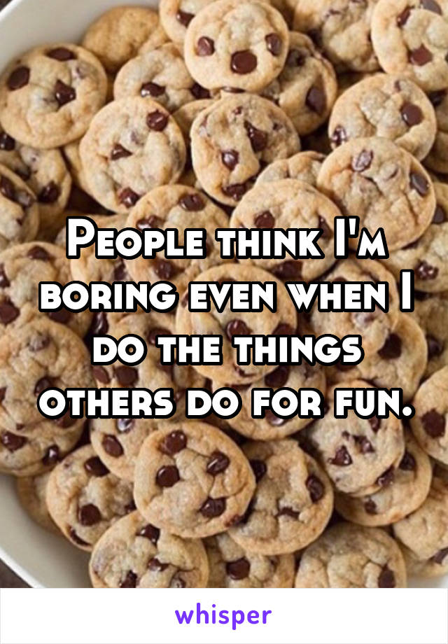 People think I'm boring even when I do the things others do for fun.