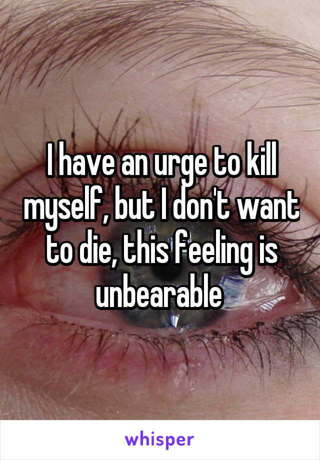 I have an urge to kill myself, but I don't want to die, this feeling is unbearable