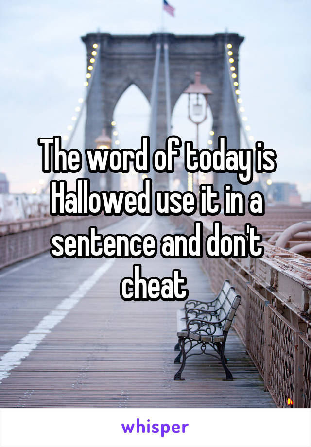 The word of today is Hallowed use it in a sentence and don't cheat