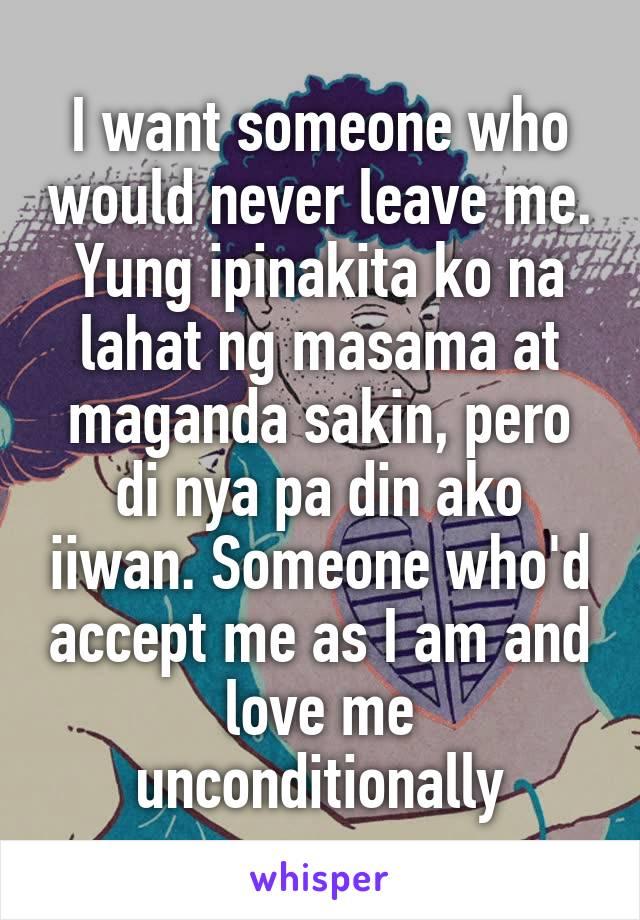I want someone who would never leave me. Yung ipinakita ko na lahat ng masama at maganda sakin, pero di nya pa din ako iiwan. Someone who'd accept me as I am and love me unconditionally