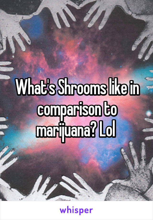 What's Shrooms like in comparison to marijuana? Lol