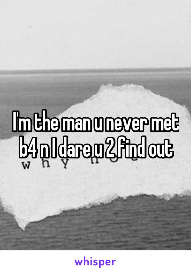 I'm the man u never met b4 n I dare u 2 find out