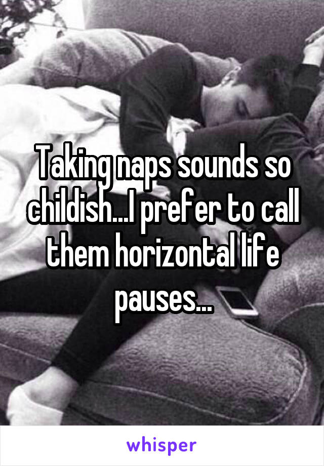 Taking naps sounds so childish...I prefer to call them horizontal life pauses...
