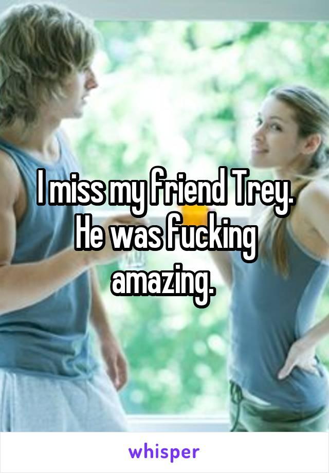 I miss my friend Trey. He was fucking amazing.