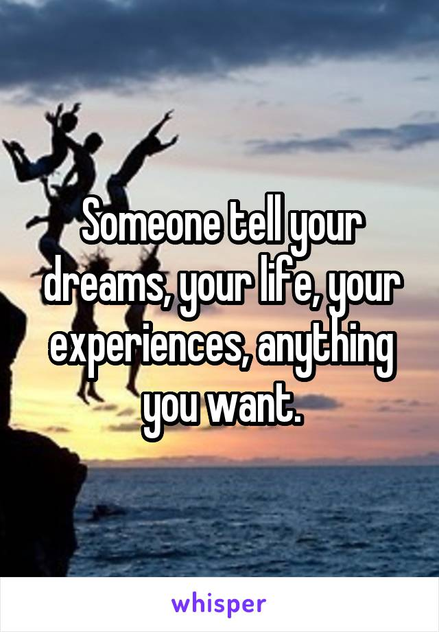 Someone tell your dreams, your life, your experiences, anything you want.