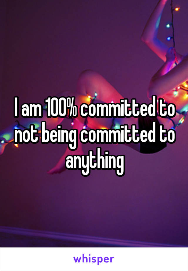 I am 100% committed to not being committed to anything