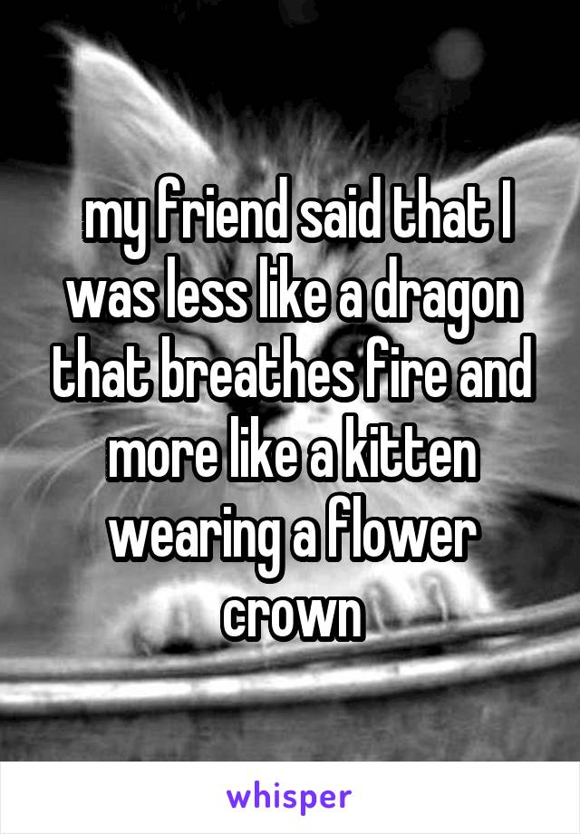 my friend said that I was less like a dragon that breathes fire and more like a kitten wearing a flower crown