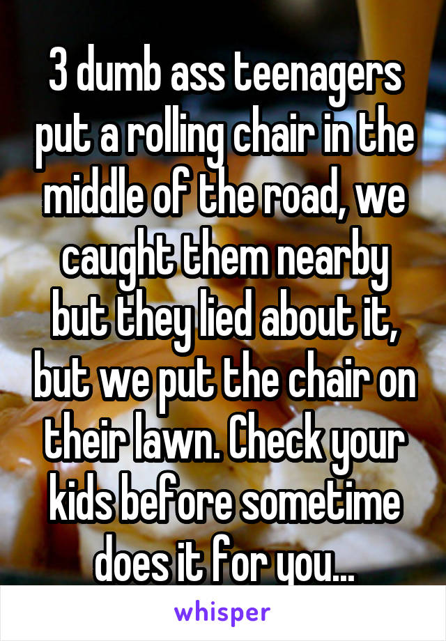 3 dumb ass teenagers put a rolling chair in the middle of the road, we caught them nearby but they lied about it, but we put the chair on their lawn. Check your kids before sometime does it for you...