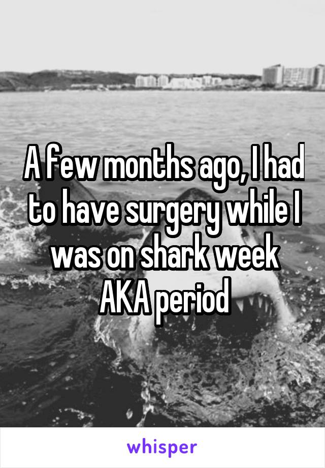 A few months ago, I had to have surgery while I was on shark week AKA period