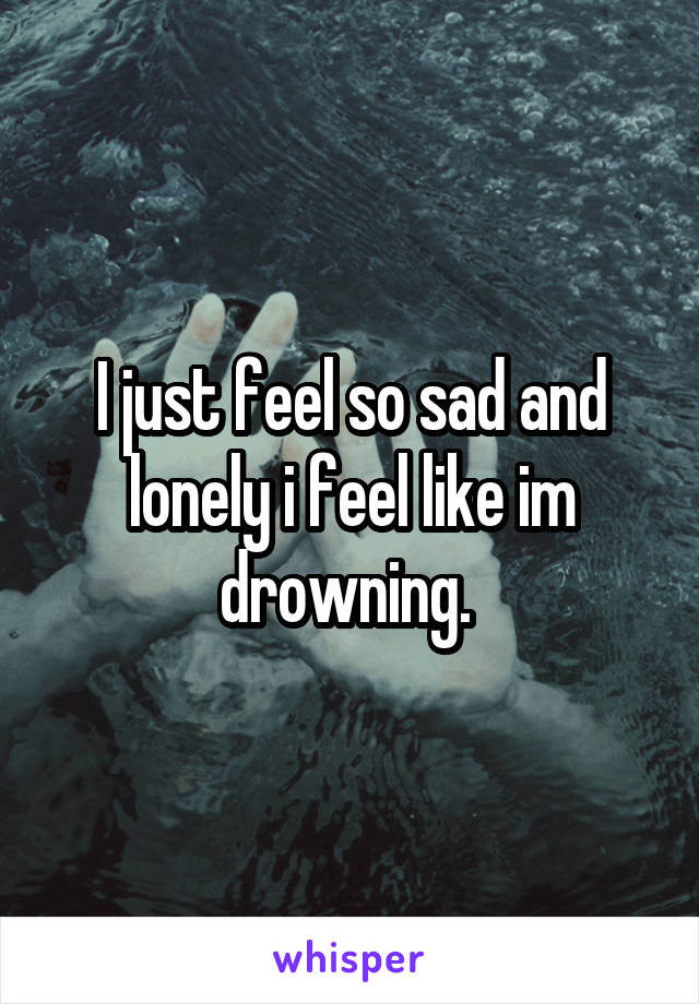 I just feel so sad and lonely i feel like im drowning.