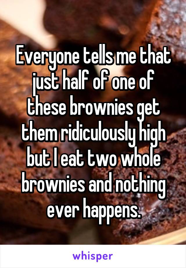 Everyone tells me that just half of one of these brownies get them ridiculously high but I eat two whole brownies and nothing ever happens.