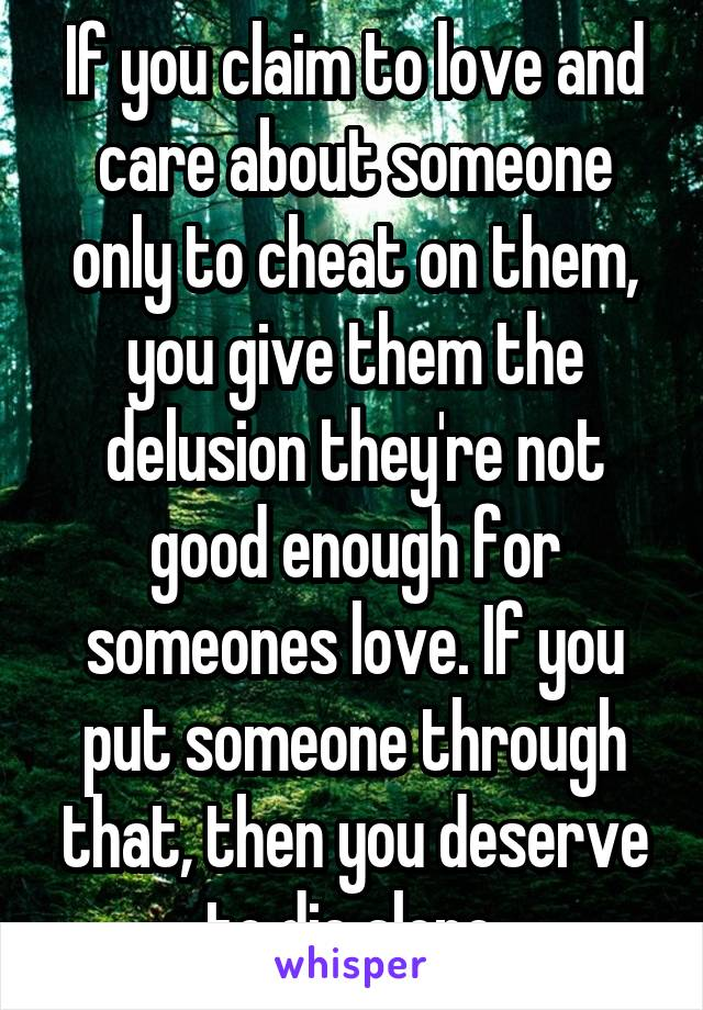 If you claim to love and care about someone only to cheat on them, you give them the delusion they're not good enough for someones love. If you put someone through that, then you deserve to die alone.