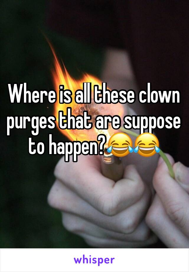 Where is all these clown purges that are suppose to happen?😂😂
