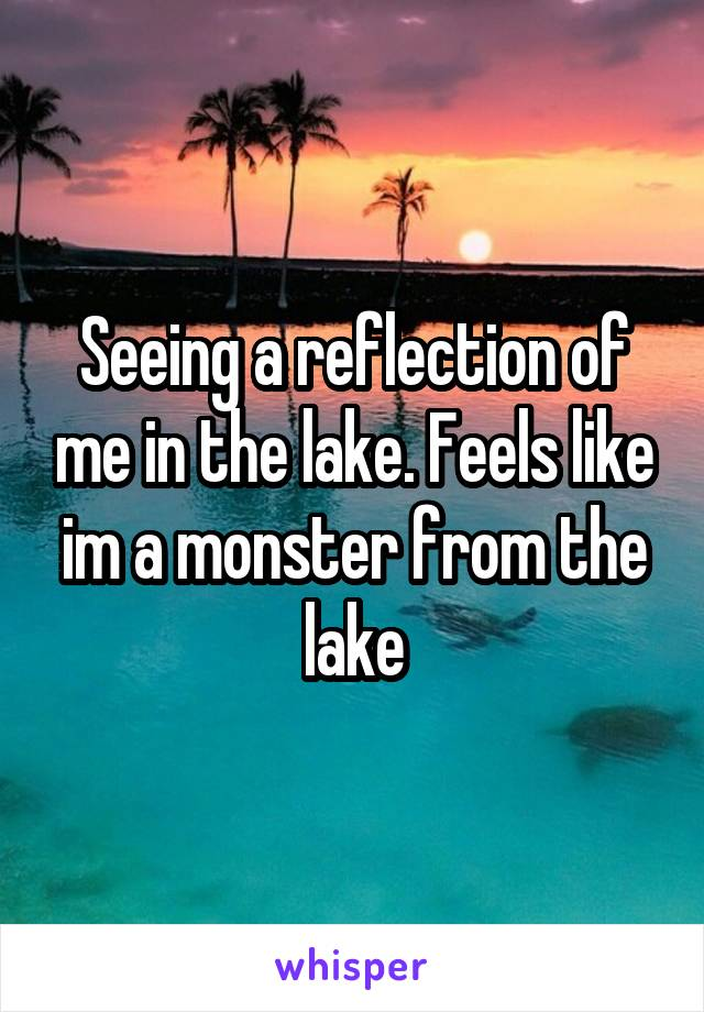 Seeing a reflection of me in the lake. Feels like im a monster from the lake