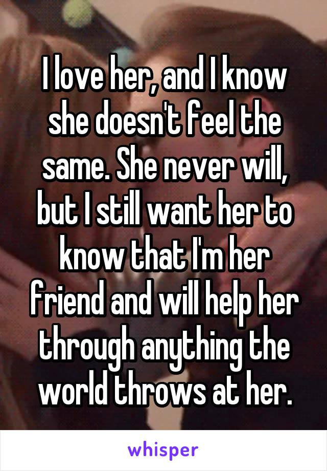 I love her, and I know she doesn't feel the same. She never will, but I still want her to know that I'm her friend and will help her through anything the world throws at her.