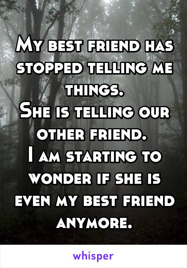 My best friend has stopped telling me things. She is telling our other friend.  I am starting to wonder if she is even my best friend anymore.