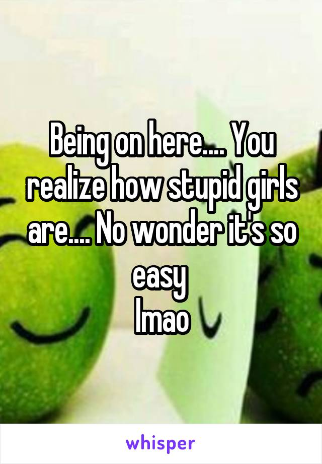 Being on here.... You realize how stupid girls are.... No wonder it's so easy  lmao