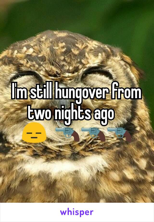 I'm still hungover from two nights ago ? 😑?🔫🔫🔫