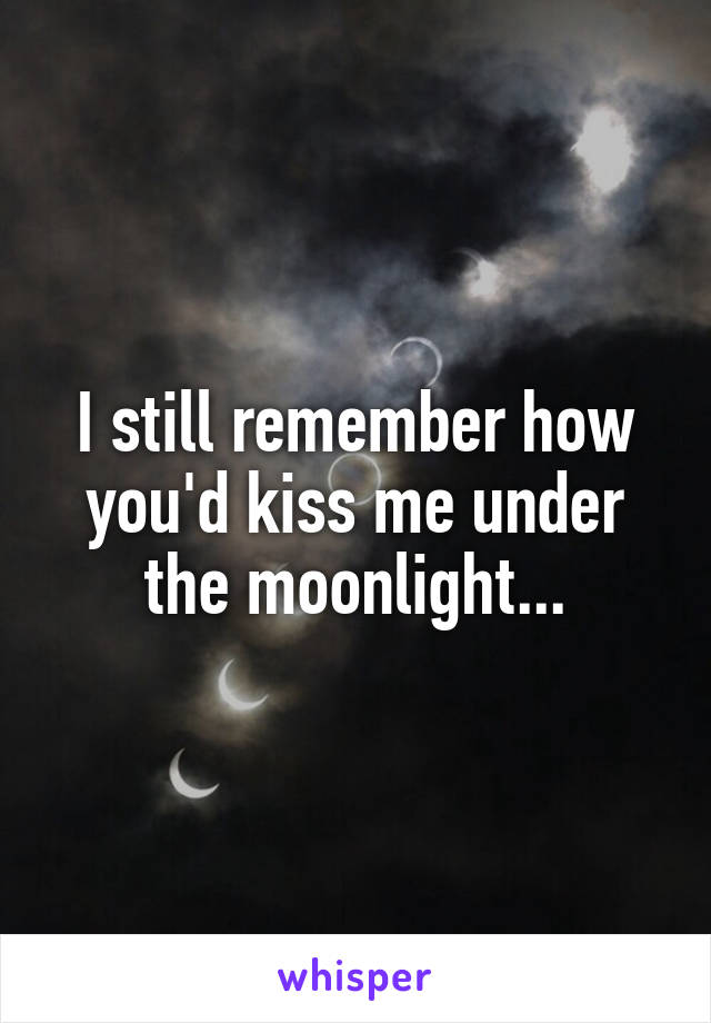 I still remember how you'd kiss me under the moonlight...